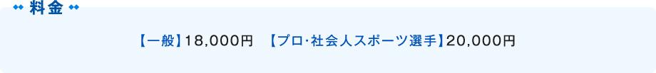 【学生】15,000円 【一般】18,000円 【プロ・社会人スポーツ選手】20,000円